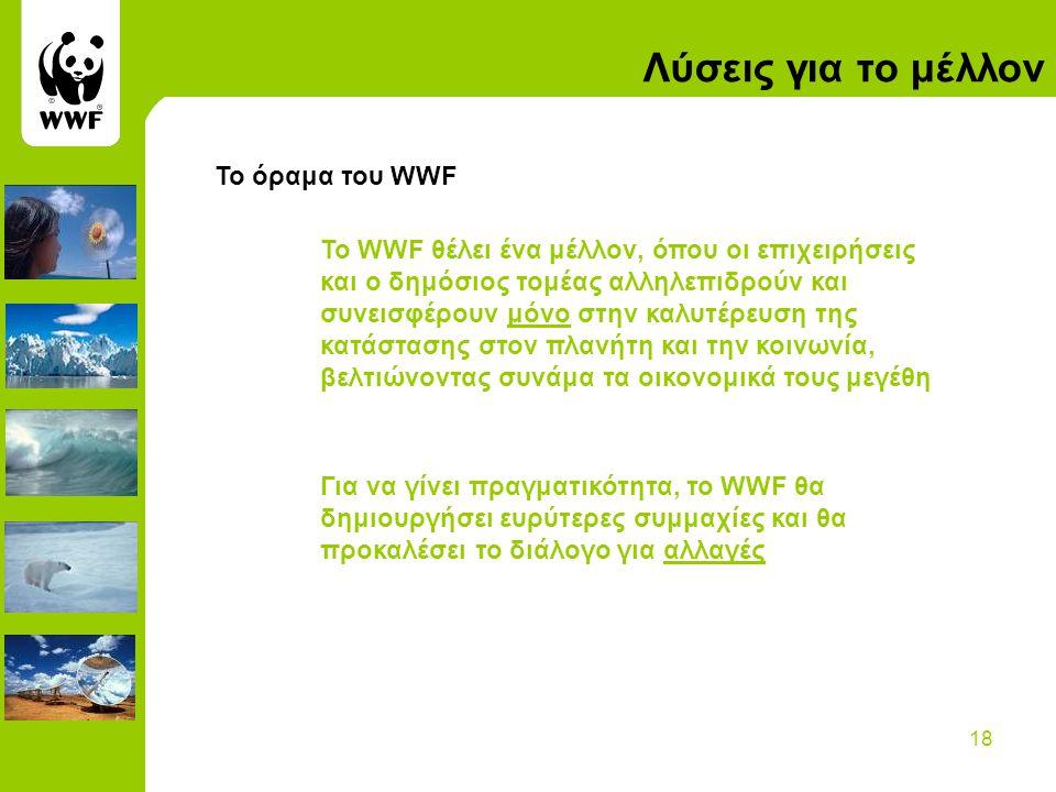 18 Λύσεις για το μέλλον Το όραμα του WWF To WWF θέλει ένα μέλλον, όπου οι επιχειρήσεις και ο δημόσιος τομέας αλληλεπιδρούν και συνεισφέρουν μόνο στην καλυτέρευση της κατάστασης στον πλανήτη και την κοινωνία, βελτιώνοντας συνάμα τα οικονομικά τους μεγέθη Για να γίνει πραγματικότητα, το WWF θα δημιουργήσει ευρύτερες συμμαχίες και θα προκαλέσει το διάλογο για αλλαγές