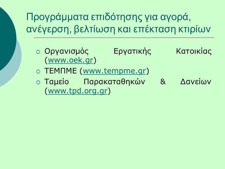Προγράμματα επιδότησης για αγορά, ανέγερση, βελτίωση και επέκταση κτιρίων  Οργανισμός Εργατικής Κατοικίας (www.oek.gr)www.oek.gr  ΤΕΜΠΜΕ (www.tempme.gr)www.tempme.gr  Ταμείο Παρακαταθηκών & Δανείων (www.tpd.org.gr)www.tpd.org.gr