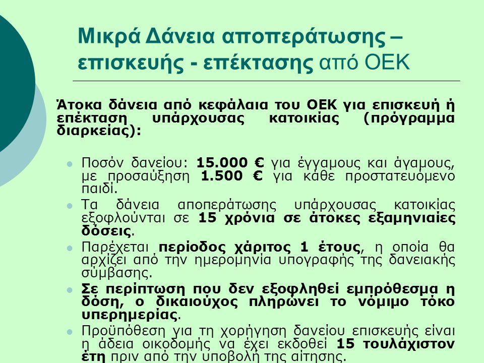 Μικρά Δάνεια αποπεράτωσης – επισκευής - επέκτασης από ΟΕΚ Άτοκα δάνεια από κεφάλαια του ΟΕΚ για επισκευή ή επέκταση υπάρχουσας κατοικίας (πρόγραμμα διαρκείας):  Ποσόν δανείου: 15.000 € για έγγαμους και άγαμους, με προσαύξηση 1.500 € για κάθε προστατευόμενο παιδί.