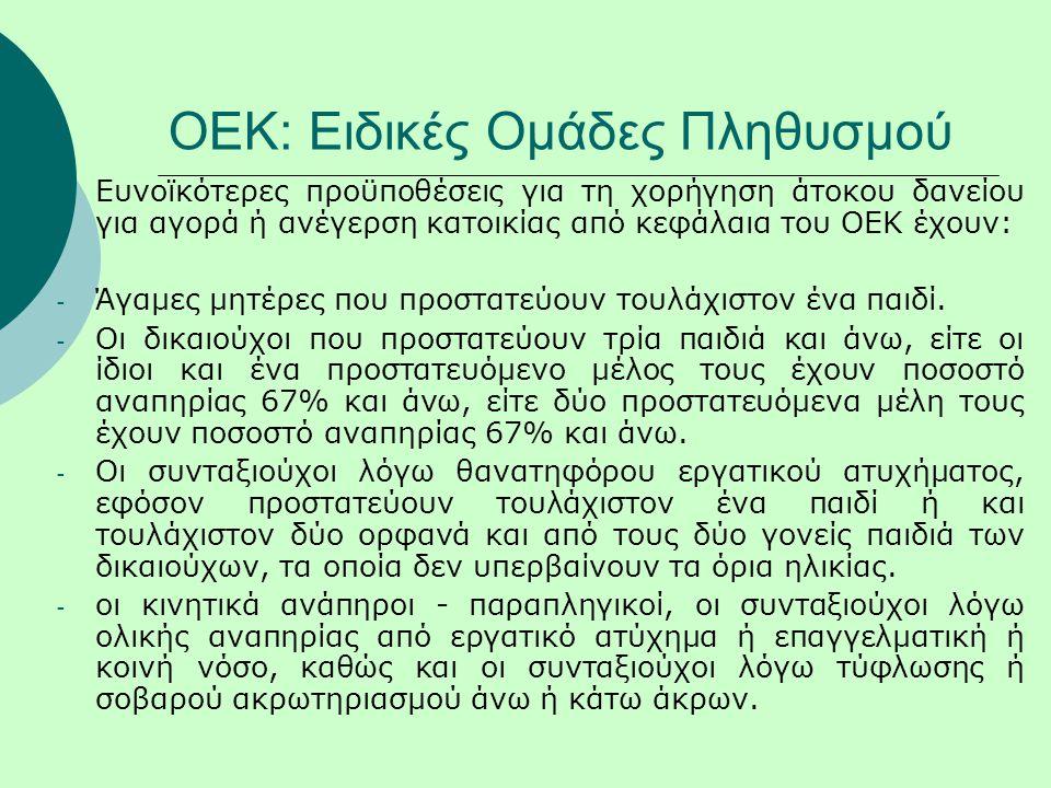 ΟΕΚ: Ειδικές Ομάδες Πληθυσμού Ευνοϊκότερες προϋποθέσεις για τη χορήγηση άτοκου δανείου για αγορά ή ανέγερση κατοικίας από κεφάλαια του ΟΕΚ έχουν: - Άγ