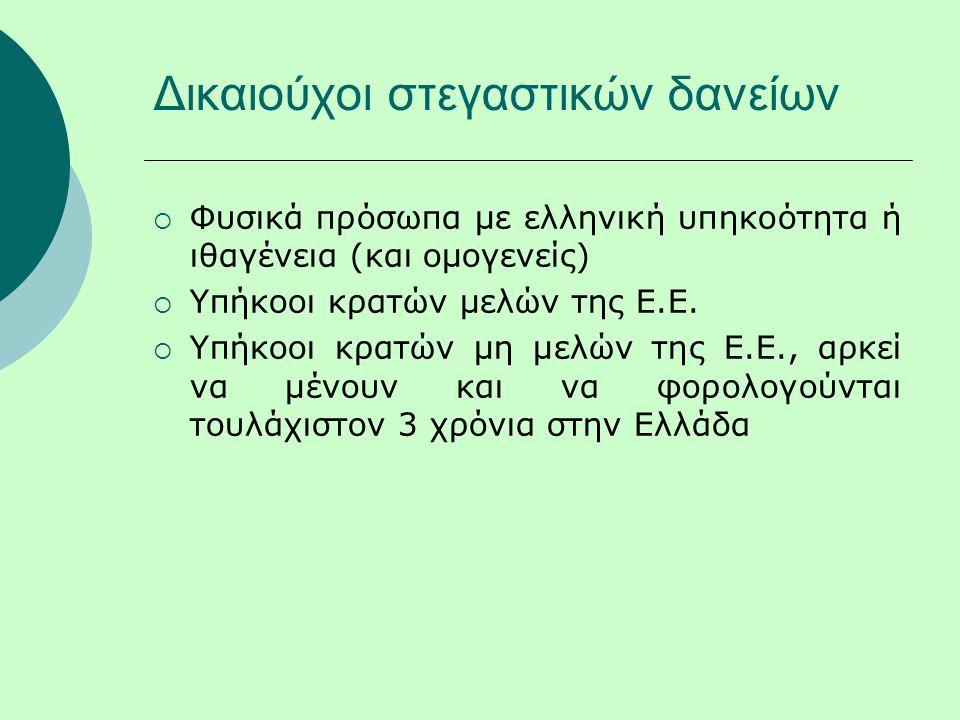 Δικαιούχοι στεγαστικών δανείων  Φυσικά πρόσωπα με ελληνική υπηκοότητα ή ιθαγένεια (και ομογενείς)  Υπήκοοι κρατών μελών της Ε.Ε.  Υπήκοοι κρατών μη