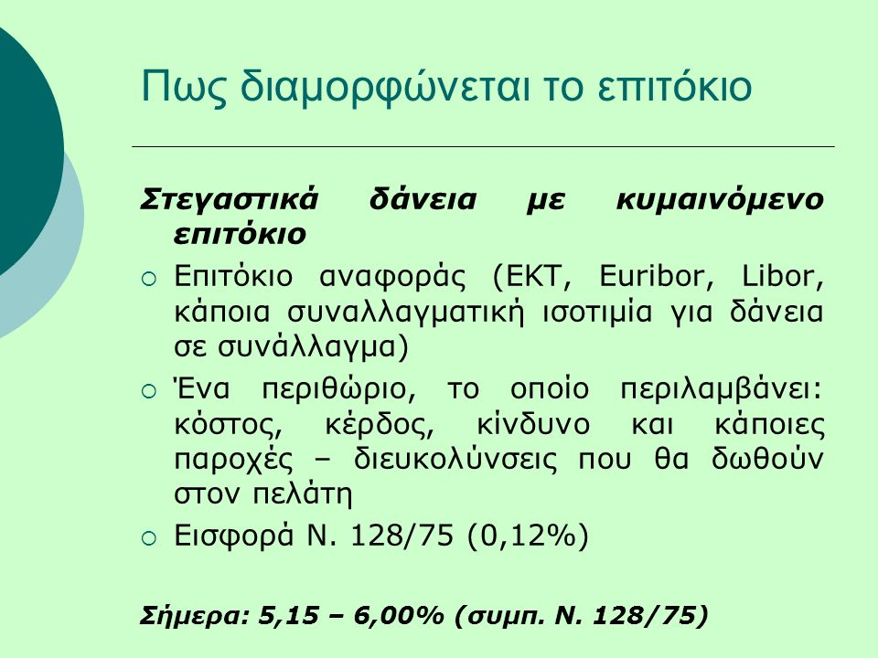 Πως διαμορφώνεται το επιτόκιο Στεγαστικά δάνεια με κυμαινόμενο επιτόκιο  Επιτόκιο αναφοράς (ΕΚΤ, Euribor, Libor, κάποια συναλλαγματική ισοτιμία για δάνεια σε συνάλλαγμα)  Ένα περιθώριο, το οποίο περιλαμβάνει: κόστος, κέρδος, κίνδυνο και κάποιες παροχές – διευκολύνσεις που θα δωθούν στον πελάτη  Εισφορά Ν.