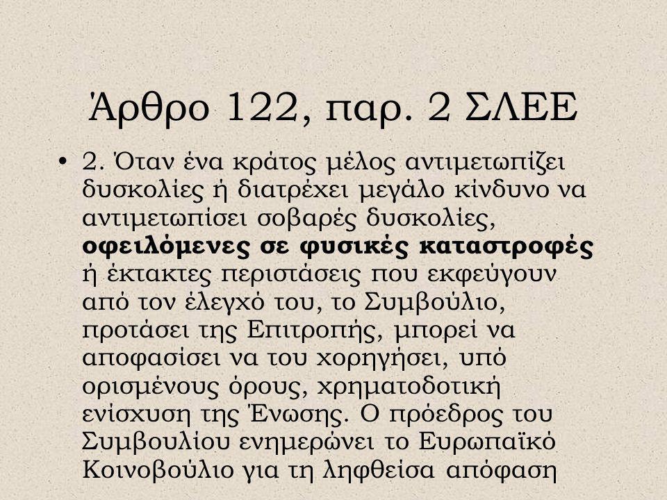 Άρθρο 122, παρ. 2 ΣΛΕΕ •2. Όταν ένα κράτος μέλος αντιμετωπίζει δυσκολίες ή διατρέχει μεγάλο κίνδυνο να αντιμετωπίσει σοβαρές δυσκολίες, οφειλόμενες σε