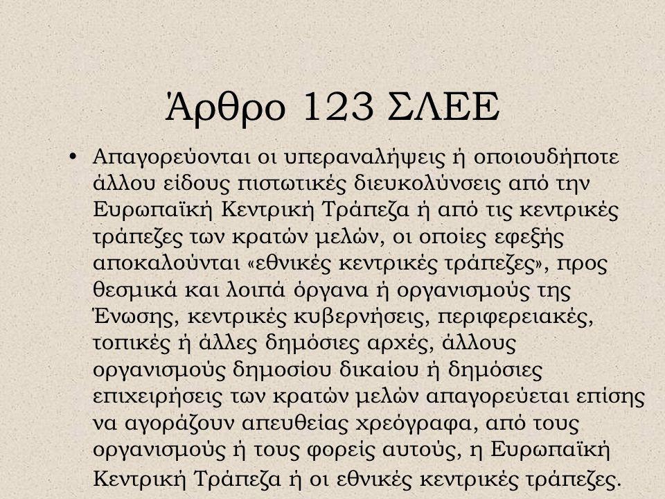 Άρθρο 123 ΣΛΕΕ •Απαγορεύονται οι υπεραναλήψεις ή οποιουδήποτε άλλου είδους πιστωτικές διευκολύνσεις από την Ευρωπαϊκή Κεντρική Τράπεζα ή από τις κεντρ