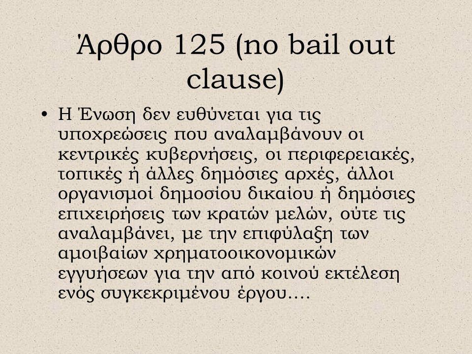 Άρθρο 125 (no bail out clause) •Η Ένωση δεν ευθύνεται για τις υποχρεώσεις που αναλαμβάνουν οι κεντρικές κυβερνήσεις, οι περιφερειακές, τοπικές ή άλλες