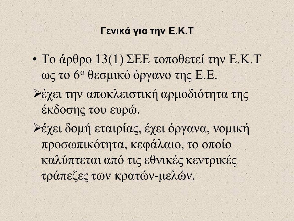 Γενικά για την Ε.Κ.Τ •Το άρθρο 13(1) ΣΕΕ τοποθετεί την Ε.Κ.Τ ως το 6 ο θεσμικό όργανο της Ε.Ε.  έχει την αποκλειστική αρμοδιότητα της έκδοσης του ευρ
