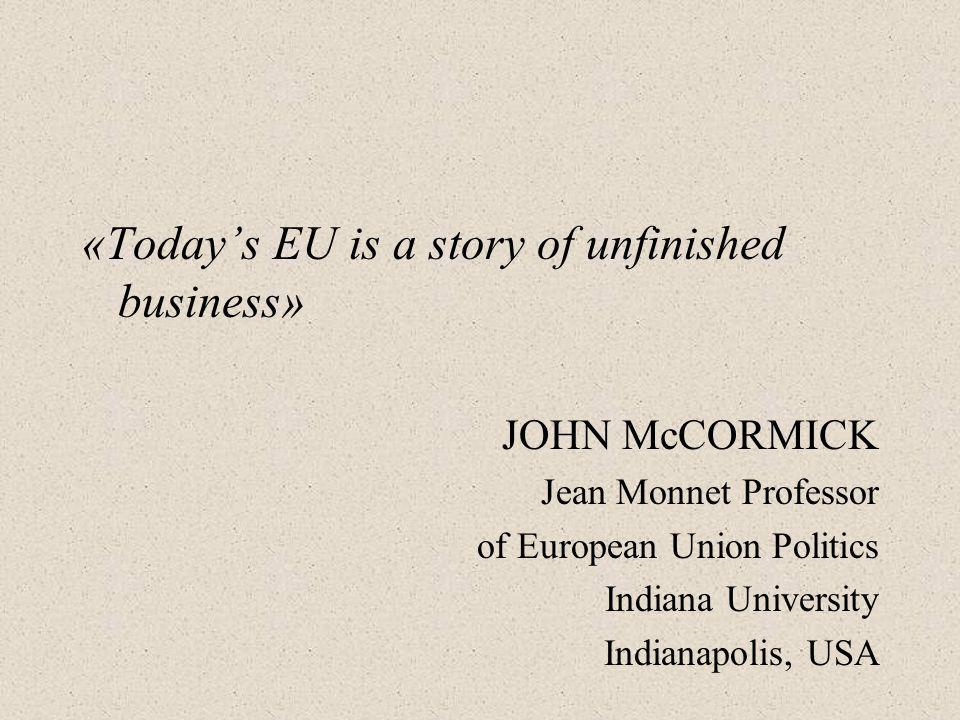 «Today's EU is a story of unfinished business» JOHN McCORMICK Jean Monnet Professor of European Union Politics Indiana University Indianapolis, USA