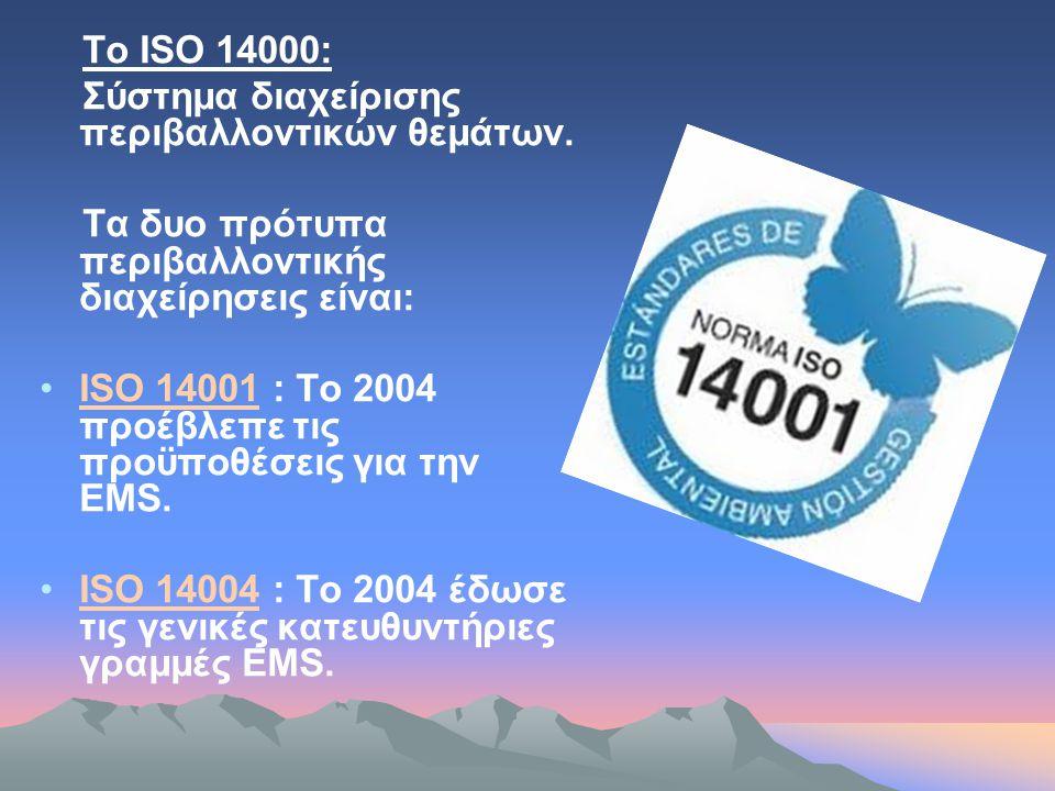 Το ISO 14000: Σύστημα διαχείρισης περιβαλλοντικών θεμάτων. Τα δυο πρότυπα περιβαλλοντικής διαχείρησεις είναι: •ISO 14001 : Το 2004 προέβλεπε τις προϋπ