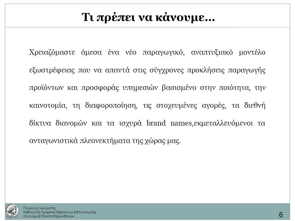 Γεώργιος Ι.Αυλωνίτης Καθηγητής Τμήματος Μάρκετινγκ & Επικοινωνίας Οικονομικό Πανεπιστήμιο Αθηνών Τι πρέπει να κάνουμε… Χρειαζόμαστε άμεσα ένα νέο παραγωγικό, αναπτυξιακό μοντέλο εξωστρέφειας που να απαντά στις σύγχρονες προκλήσεις παραγωγής προϊόντων και προσφοράς υπηρεσιών βασισμένο στην ποιότητα, την καινοτομία, τη διαφοροποίηση, τις στοχευμένες αγορές, τα διεθνή δίκτυα διανομών και τα ισχυρά brand names,εκμεταλλευόμενοι τα ανταγωνιστικά πλεονεκτήματα της χώρας μας.