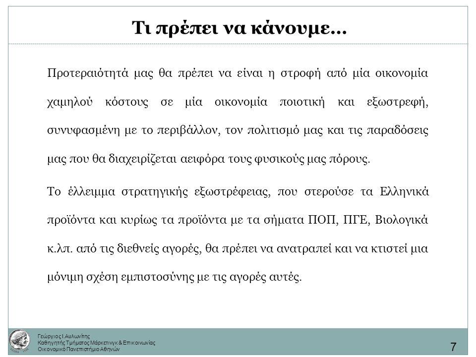 Γεώργιος Ι.Αυλωνίτης Καθηγητής Τμήματος Μάρκετινγκ & Επικοινωνίας Οικονομικό Πανεπιστήμιο Αθηνών Τι πρέπει να κάνουμε… Θα πρέπει επιτέλους να σταματήσουν ξένοι παραγωγοί να θησαυρίζουν πουλώντας προϊόντα με Ελληνικό όνομα.