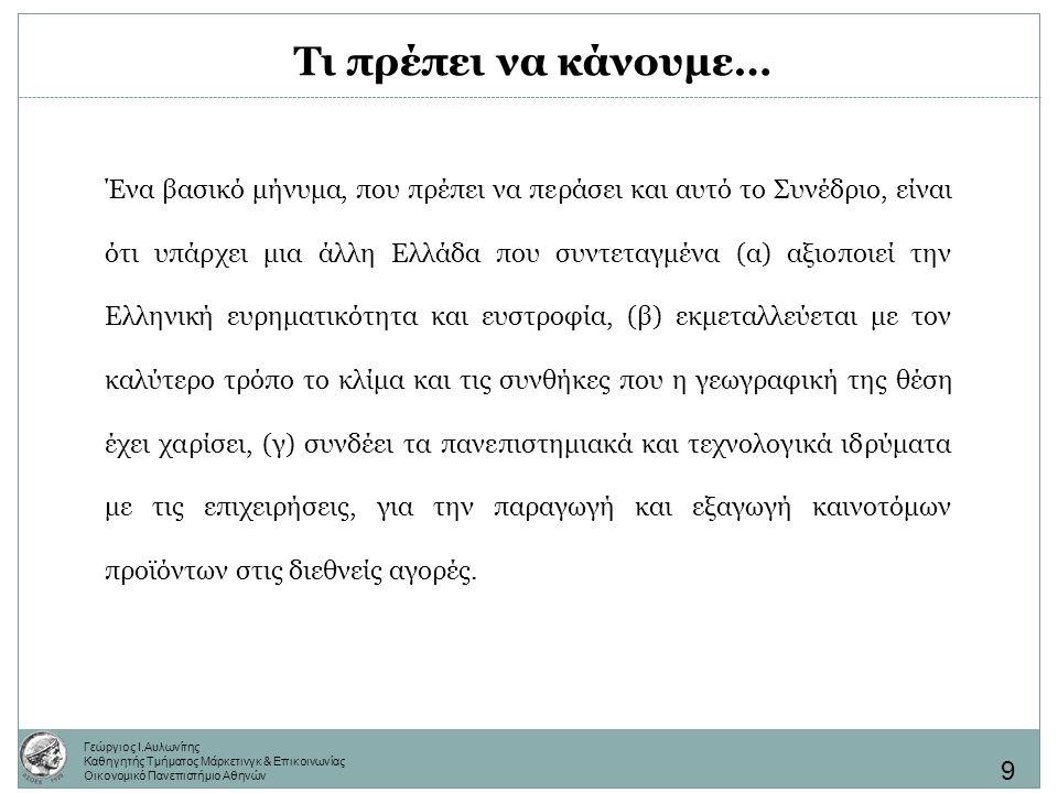 Γεώργιος Ι.Αυλωνίτης Καθηγητής Τμήματος Μάρκετινγκ & Επικοινωνίας Οικονομικό Πανεπιστήμιο Αθηνών Ένα βασικό μήνυμα, που πρέπει να περάσει και αυτό το Συνέδριο, είναι ότι υπάρχει μια άλλη Ελλάδα που συντεταγμένα (α) αξιοποιεί την Ελληνική ευρηματικότητα και ευστροφία, (β) εκμεταλλεύεται με τον καλύτερο τρόπο το κλίμα και τις συνθήκες που η γεωγραφική της θέση έχει χαρίσει, (γ) συνδέει τα πανεπιστημιακά και τεχνολογικά ιδρύματα με τις επιχειρήσεις, για την παραγωγή και εξαγωγή καινοτόμων προϊόντων στις διεθνείς αγορές.