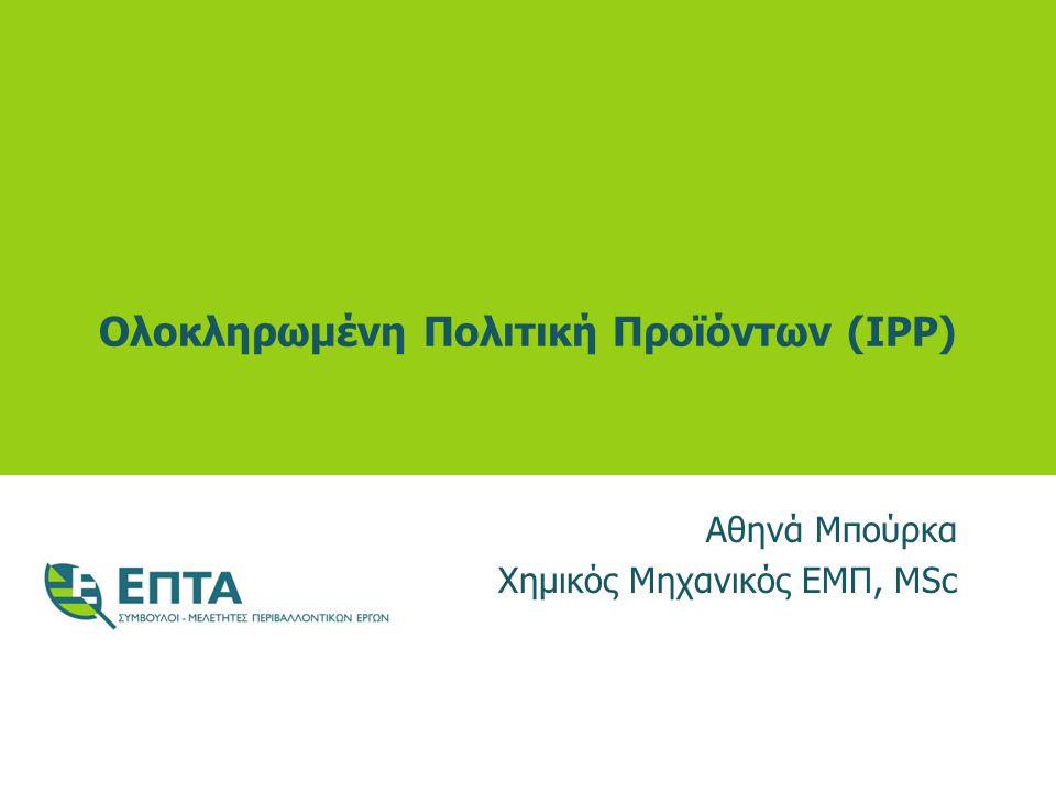 Ολοκληρωμένη Πολιτική Προϊόντων (IPP) Αθηνά Μπούρκα Χημικός Μηχανικός ΕΜΠ, MSc