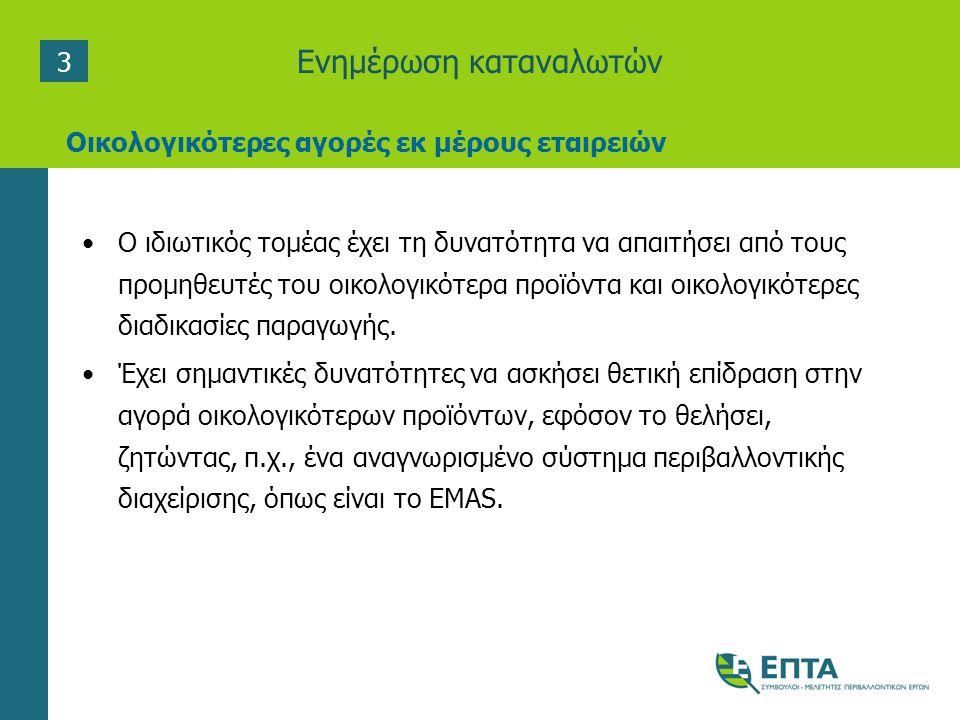 Ενημέρωση καταναλωτών •Ο ιδιωτικός τοµέας έχει τη δυνατότητα να απαιτήσει από τους προµηθευτές του οικολογικότερα προϊόντα και οικολογικότερες διαδικασίες παραγωγής.