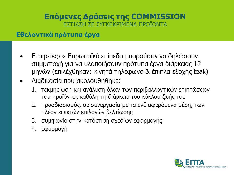 Επόμενες Δράσεις της COMMISSION ΕΣΤΙΑΣΗ ΣΕ ΣΥΓΚΕΚΡΙΜΕΝΑ ΠΡΟΪΟΝΤΑ •Εταιρείες σε Ευρωπαϊκό επίπεδο μπορούσαν να δηλώσουν συμμετοχή για να υλοποιήσουν πρότυπα έργα διάρκειας 12 μηνών (επιλέχθηκαν: κινητά τηλέφωνα & έπιπλα εξοχής teak) •Διαδικασία που ακολουθήθηκε: 1.τεκµηρίωση και ανάλυση όλων των περιβαλλοντικών επιπτώσεων του προϊόντος καθόλη τη διάρκεια του κύκλου ζωής του 2.προσδιορισµός, σε συνεργασία µε τα ενδιαφερόµενα µέρη, των πλέον εφικτών επιλογών βελτίωσης 3.συµφωνία στην κατάρτιση σχεδίων εφαρµογής 4.εφαρµογή Εθελοντικά πρότυπα έργα