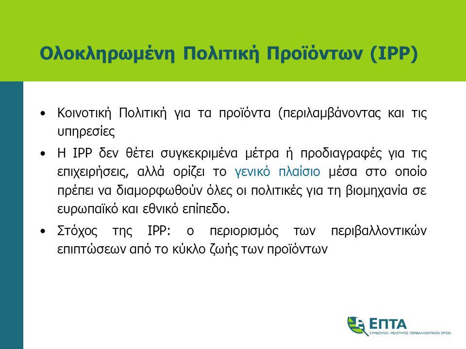 Ολοκληρωμένη Πολιτική Προϊόντων (IPP) •Κοινοτική Πολιτική για τα προϊόντα (περιλαμβάνοντας και τις υπηρεσίες •Η IPP δεν θέτει συγκεκριμένα μέτρα ή προδιαγραφές για τις επιχειρήσεις, αλλά ορίζει το γενικό πλαίσιο μέσα στο οποίο πρέπει να διαμορφωθούν όλες οι πολιτικές για τη βιομηχανία σε ευρωπαϊκό και εθνικό επίπεδο.