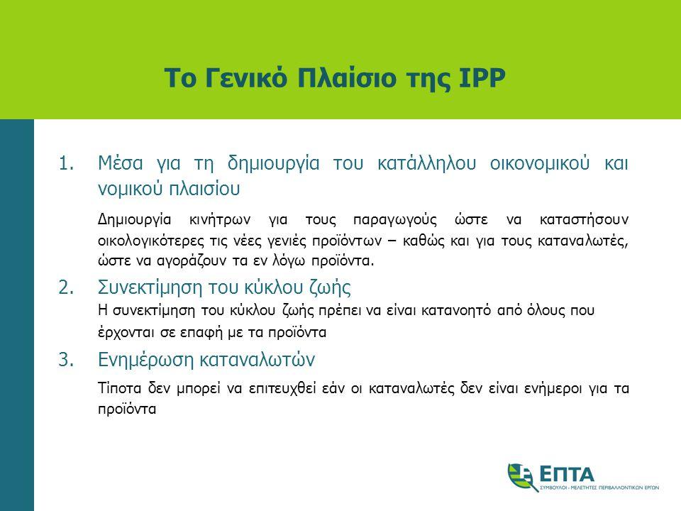 Το Γενικό Πλαίσιο της IPP 1.Μέσα για τη δημιουργία του κατάλληλου οικονομικού και νομικού πλαισίου Δημιουργία κινήτρων για τους παραγωγούς ώστε να κατ