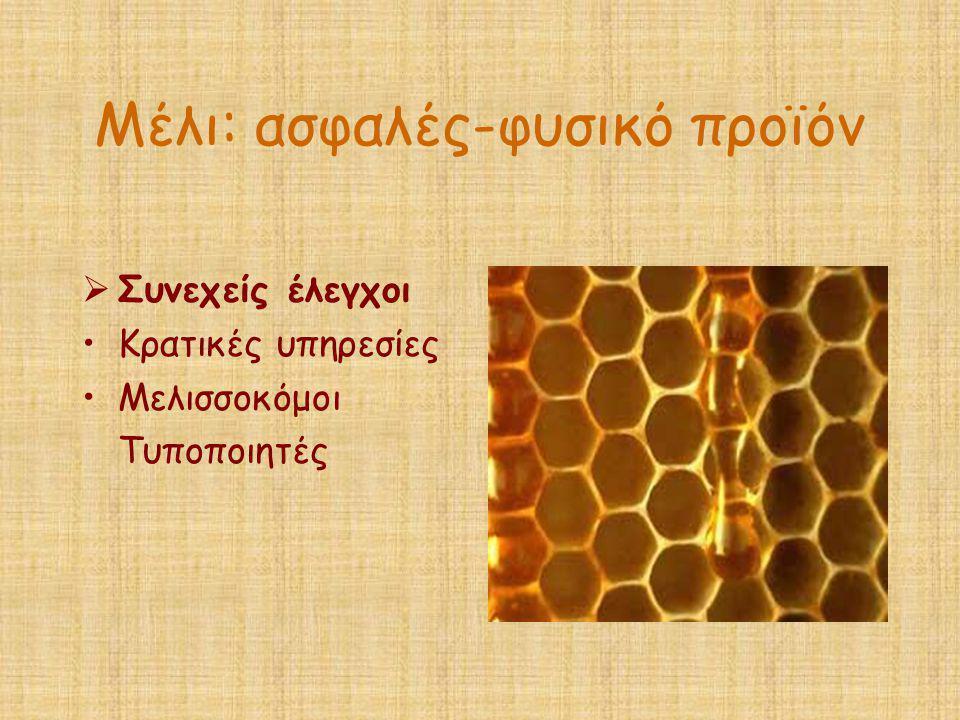 Μέλι: ασφαλές-φυσικό προϊόν  Συνεχείς έλεγχοι •Κρατικές υπηρεσίες •Μελισσοκόμοι Τυποποιητές