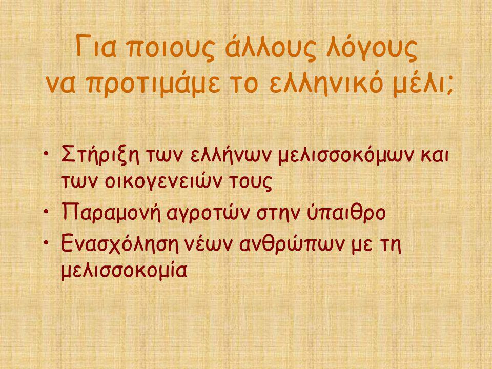 Για ποιους άλλους λόγους να προτιμάμε το ελληνικό μέλι; •Στήριξη των ελλήνων μελισσοκόμων και των οικογενειών τους •Παραμονή αγροτών στην ύπαιθρο •Ενα