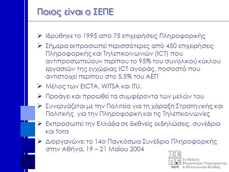 Σύνδεσμος Επιχειρήσεων Πληροφορικής & Επικοινωνιών Ελλάδας Ποιος είναι ο ΣΕΠΕ  Ιδρύθηκε το 1995 από 75 επιχειρήσεις Πληροφορικής  Σήμερα εκπροσωπεί περισσότερες από 450 επιχειρήσεις Πληροφορικής και Τηλεπικοινωνιών (ICT) που αντιπροσωπεύουν περίπου το 95% του συνολικού κύκλου εργασιών της εγχώριας ICT αγοράς, ποσοστό που αντιστοιχεί περίπου στο 5,5% του ΑΕΠ  Μέλος των EICTA, WITSA και ITU.