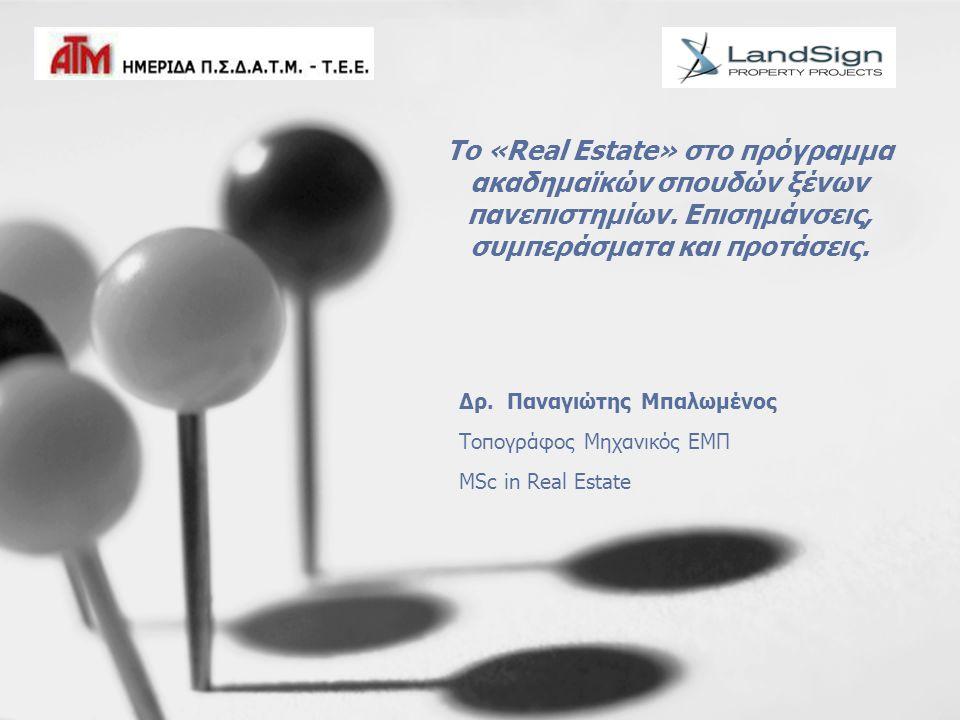 Το «Real Estate» στο πρόγραμμα ακαδημαϊκών σπουδών ξένων πανεπιστημίων. Επισημάνσεις, συμπεράσματα και προτάσεις. Δρ. Παναγιώτης Μπαλωμένος Τοπογράφος