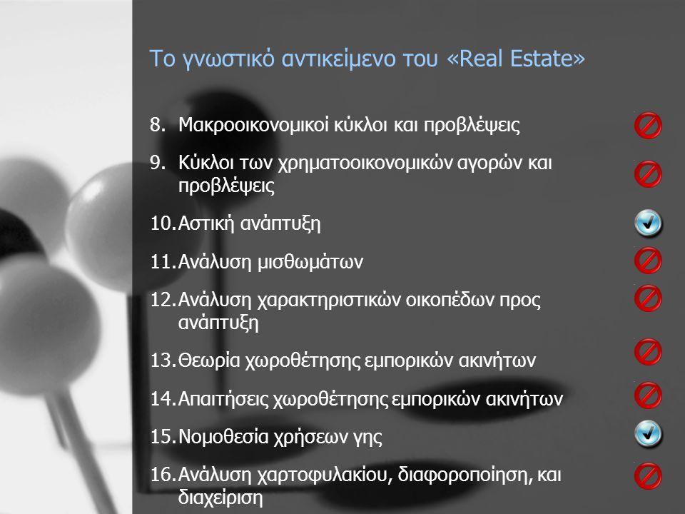 Το γνωστικό αντικείμενο του «Real Estate» 8.Μακροοικονομικοί κύκλοι και προβλέψεις 9.Κύκλοι των χρηματοοικονομικών αγορών και προβλέψεις 10.Αστική ανάπτυξη 11.Ανάλυση μισθωμάτων 12.Ανάλυση χαρακτηριστικών οικοπέδων προς ανάπτυξη 13.Θεωρία χωροθέτησης εμπορικών ακινήτων 14.Απαιτήσεις χωροθέτησης εμπορικών ακινήτων 15.Νομοθεσία χρήσεων γης 16.Ανάλυση χαρτοφυλακίου, διαφοροποίηση, και διαχείριση