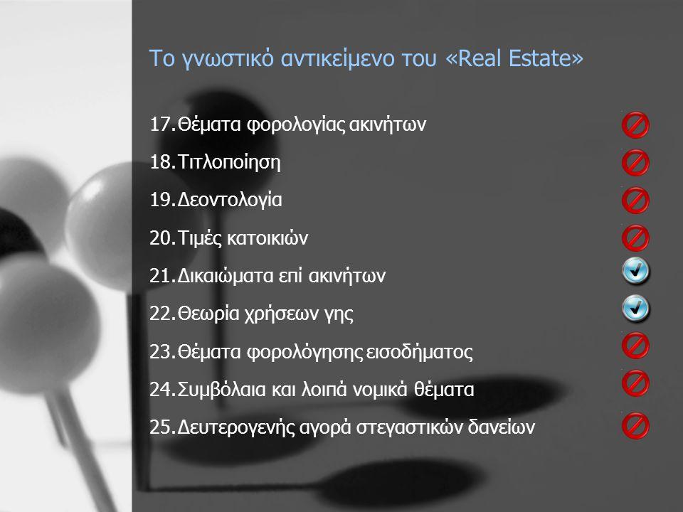 Το γνωστικό αντικείμενο του «Real Estate» 17.Θέματα φορολογίας ακινήτων 18.Τιτλοποίηση 19.Δεοντολογία 20.Τιμές κατοικιών 21.Δικαιώματα επί ακινήτων 22.Θεωρία χρήσεων γης 23.Θέματα φορολόγησης εισοδήματος 24.Συμβόλαια και λοιπά νομικά θέματα 25.Δευτερογενής αγορά στεγαστικών δανείων