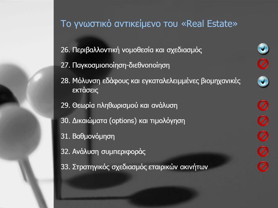 Το γνωστικό αντικείμενο του «Real Estate» 26.Περιβαλλοντική νομοθεσία και σχεδιασμός 27.Παγκοσμιοποίηση-διεθνοποίηση 28.Μόλυνση εδάφους και εγκαταλελειμμένες βιομηχανικές εκτάσεις 29.Θεωρία πληθωρισμού και ανάλυση 30.Δικαιώματα (options) και τιμολόγηση 31.Βαθμονόμηση 32.Ανάλυση συμπεριφοράς 33.Στρατηγικός σχεδιασμός εταιρικών ακινήτων
