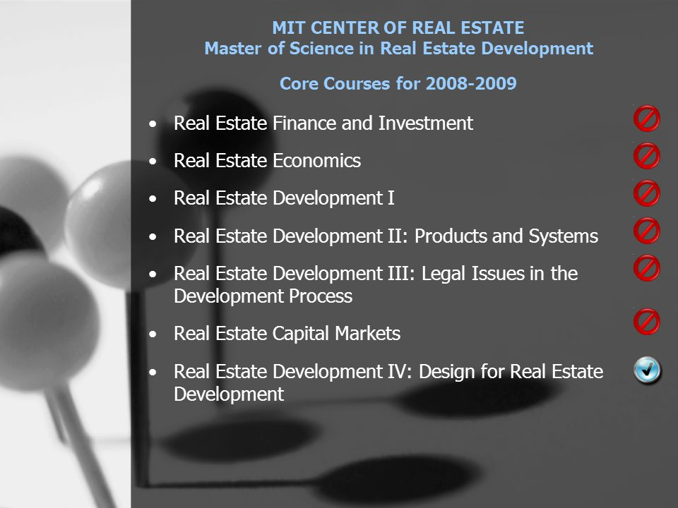 MIT CENTER OF REAL ESTATE Master of Science in Real Estate Development Core Courses for 2008-2009 •Real Estate Finance and Investment •Real Estate Economics •Real Estate Development I •Real Estate Development II: Products and Systems •Real Estate Development III: Legal Issues in the Development Process •Real Estate Capital Markets •Real Estate Development IV: Design for Real Estate Development