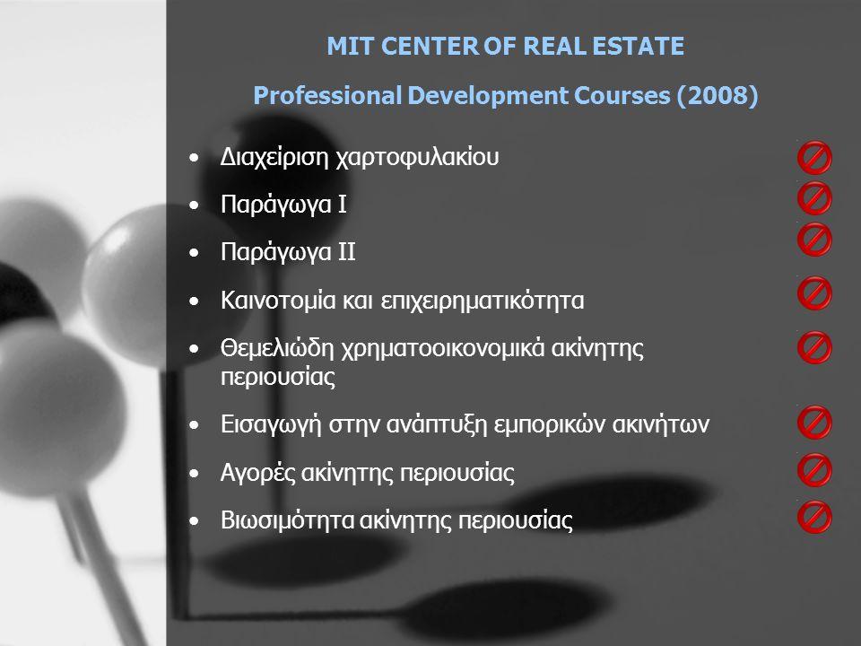 MIT CENTER OF REAL ESTATE Professional Development Courses (2008) •Διαχείριση χαρτοφυλακίου •Παράγωγα Ι •Παράγωγα ΙΙ •Καινοτομία και επιχειρηματικότητα •Θεμελιώδη χρηματοοικονομικά ακίνητης περιουσίας •Εισαγωγή στην ανάπτυξη εμπορικών ακινήτων •Αγορές ακίνητης περιουσίας •Βιωσιμότητα ακίνητης περιουσίας