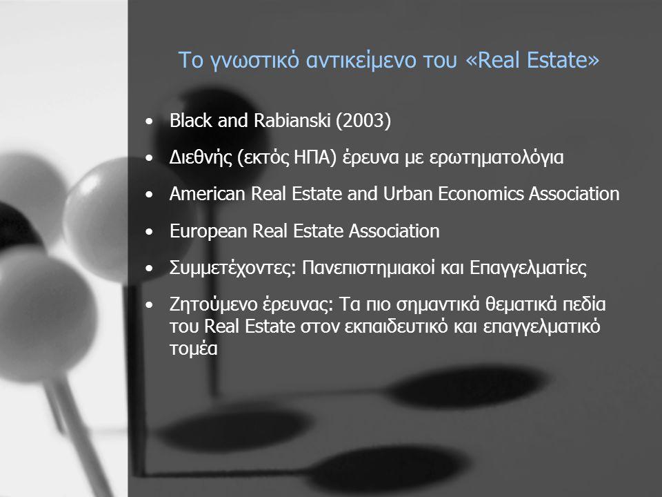 Το γνωστικό αντικείμενο του «Real Estate» •Black and Rabianski (2003) •Διεθνής (εκτός ΗΠΑ) έρευνα με ερωτηματολόγια •American Real Estate and Urban Economics Association •European Real Estate Association •Συμμετέχοντες: Πανεπιστημιακοί και Επαγγελματίες •Ζητούμενο έρευνας: Τα πιο σημαντικά θεματικά πεδία του Real Estate στον εκπαιδευτικό και επαγγελματικό τομέα