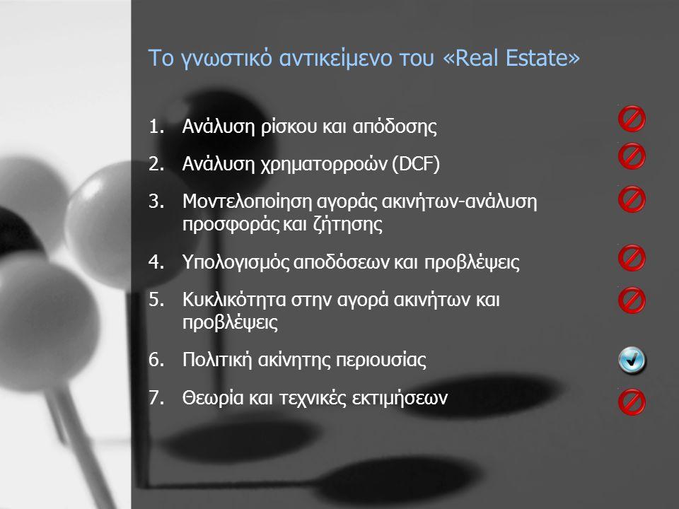 Το γνωστικό αντικείμενο του «Real Estate» 1.Ανάλυση ρίσκου και απόδοσης 2.Ανάλυση χρηματορροών (DCF) 3.Μοντελοποίηση αγοράς ακινήτων-ανάλυση προσφοράς