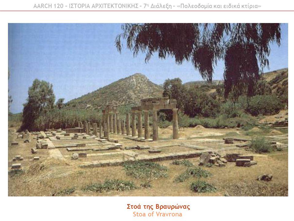 AARCH 120 – ΙΣΤΟΡΙΑ ΑΡΧΙΤΕΚΤΟΝΙΚΗΣ – 7 η Διάλεξη – «Πολεοδομία και ειδικά κτίρια» Στοά της Βραυρώνας Stoa of Vravrona