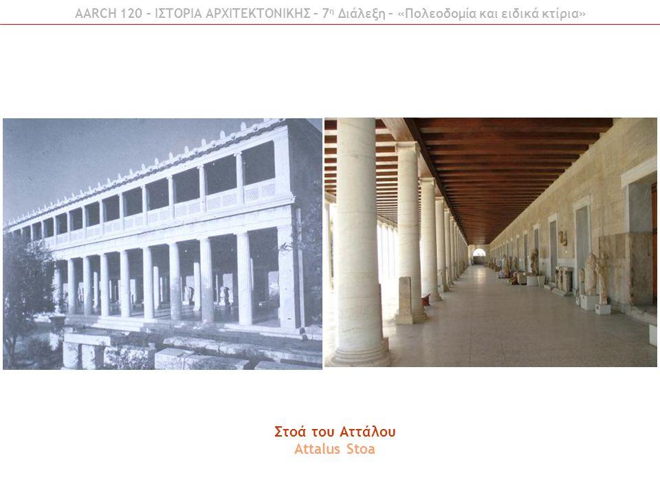 AARCH 120 – ΙΣΤΟΡΙΑ ΑΡΧΙΤΕΚΤΟΝΙΚΗΣ – 7 η Διάλεξη – «Πολεοδομία και ειδικά κτίρια» Στοά του Αττάλου Attalus Stoa