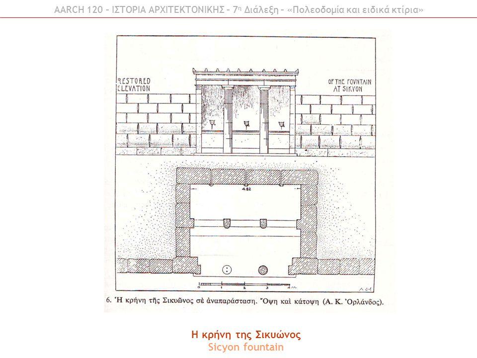 AARCH 120 – ΙΣΤΟΡΙΑ ΑΡΧΙΤΕΚΤΟΝΙΚΗΣ – 7 η Διάλεξη – «Πολεοδομία και ειδικά κτίρια» H κρήνη της Σικυώνος Sicyon fountain