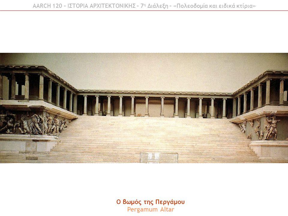 AARCH 120 – ΙΣΤΟΡΙΑ ΑΡΧΙΤΕΚΤΟΝΙΚΗΣ – 7 η Διάλεξη – «Πολεοδομία και ειδικά κτίρια» O βωμός της Περγάμου Pergamum Altar