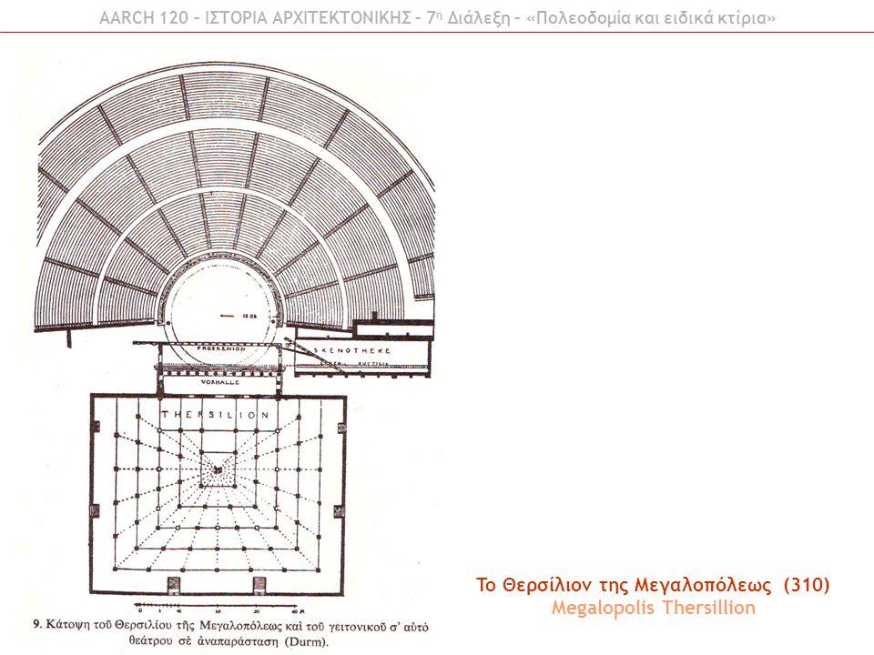 AARCH 120 – ΙΣΤΟΡΙΑ ΑΡΧΙΤΕΚΤΟΝΙΚΗΣ – 7 η Διάλεξη – «Πολεοδομία και ειδικά κτίρια» To Θερσίλιον της Μεγαλοπόλεως (310) Megalopolis Thersillion