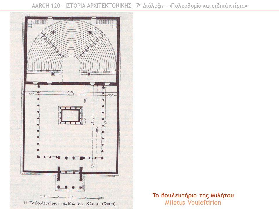 AARCH 120 – ΙΣΤΟΡΙΑ ΑΡΧΙΤΕΚΤΟΝΙΚΗΣ – 7 η Διάλεξη – «Πολεοδομία και ειδικά κτίρια» To βουλευτήριο της Μιλήτου Miletus Vouleftirion