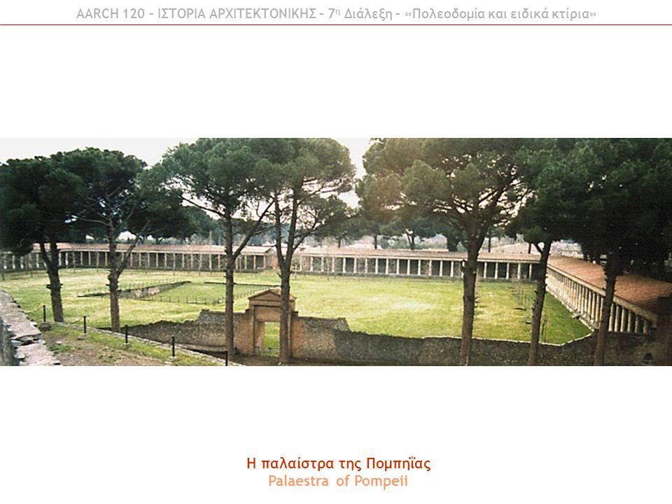 AARCH 120 – ΙΣΤΟΡΙΑ ΑΡΧΙΤΕΚΤΟΝΙΚΗΣ – 7 η Διάλεξη – «Πολεοδομία και ειδικά κτίρια» H παλαίστρα της Πομπηΐας Palaestra of Pompeii
