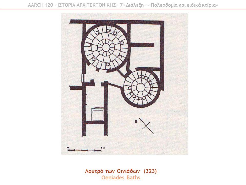 AARCH 120 – ΙΣΤΟΡΙΑ ΑΡΧΙΤΕΚΤΟΝΙΚΗΣ – 7 η Διάλεξη – «Πολεοδομία και ειδικά κτίρια» Λουτρό των Οινιάδων (323) Oeniades Baths
