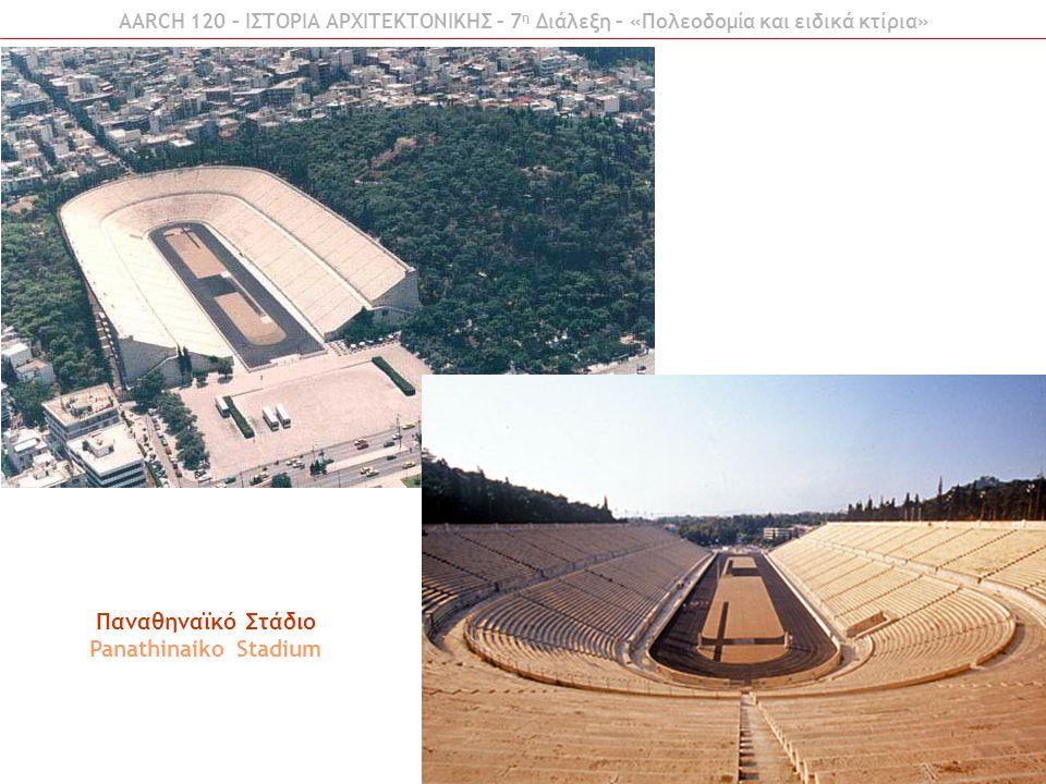 AARCH 120 – ΙΣΤΟΡΙΑ ΑΡΧΙΤΕΚΤΟΝΙΚΗΣ – 7 η Διάλεξη – «Πολεοδομία και ειδικά κτίρια» Παναθηναϊκό Στάδιο Panathinaiko Stadium