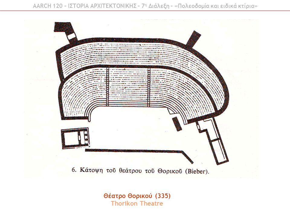 AARCH 120 – ΙΣΤΟΡΙΑ ΑΡΧΙΤΕΚΤΟΝΙΚΗΣ – 7 η Διάλεξη – «Πολεοδομία και ειδικά κτίρια» Θέατρο Θορικού (335) Thorikon Theatre