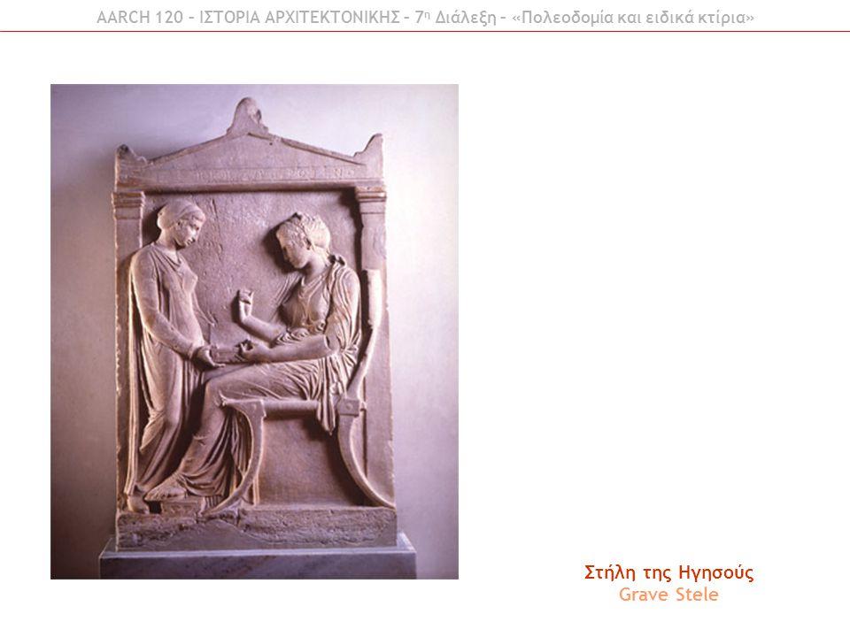 AARCH 120 – ΙΣΤΟΡΙΑ ΑΡΧΙΤΕΚΤΟΝΙΚΗΣ – 7 η Διάλεξη – «Πολεοδομία και ειδικά κτίρια» Στήλη της Ηγησούς Grave Stele