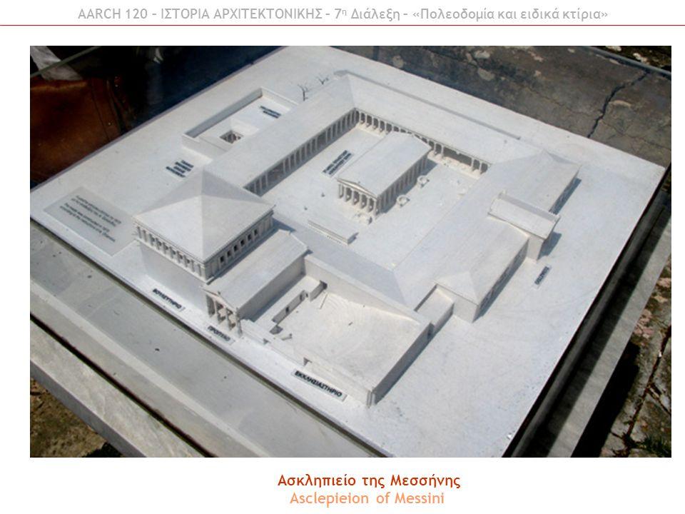 AARCH 120 – ΙΣΤΟΡΙΑ ΑΡΧΙΤΕΚΤΟΝΙΚΗΣ – 7 η Διάλεξη – «Πολεοδομία και ειδικά κτίρια» Ασκληπιείο της Μεσσήνης Asclepieion of Messini