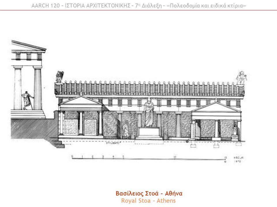 AARCH 120 – ΙΣΤΟΡΙΑ ΑΡΧΙΤΕΚΤΟΝΙΚΗΣ – 7 η Διάλεξη – «Πολεοδομία και ειδικά κτίρια» Βασίλειος Στοά – Αθήνα Royal Stoa - Athens
