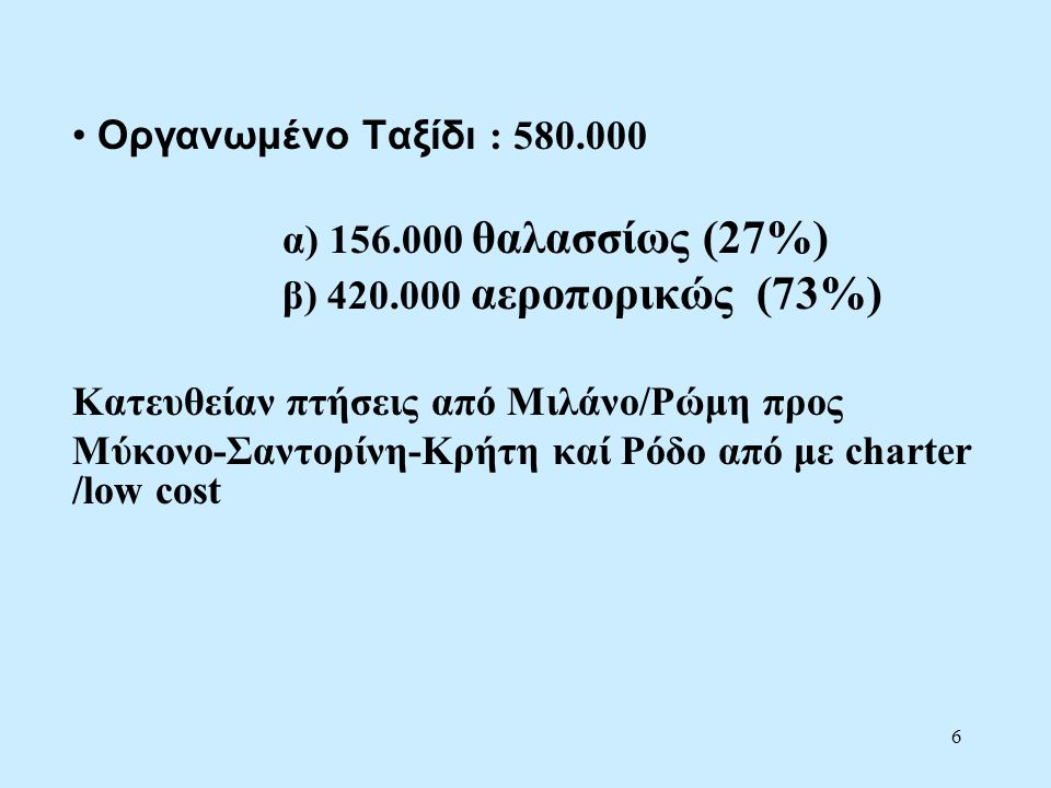 6 • Οργανωμένο Ταξίδι : 580.000 α) 156.000 θαλασσίως (27%) β) 420.000 αεροπορικώς (73%) Κατευθείαν πτήσεις από Μιλάνο/Ρώμη προς Μύκονο-Σαντορίνη-Κρήτη καί Ρόδο από με charter /low cost