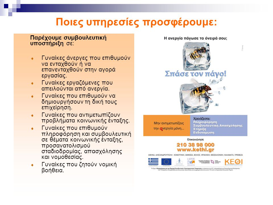 Ποιες υπηρεσίες προσφέρουμε: Παρέχουμε συμβουλευτική υποστήριξη σε: Γυναίκες άνεργες που επιθυμούν να ενταχθούν ή να επανενταχθούν στην αγορά εργασίας