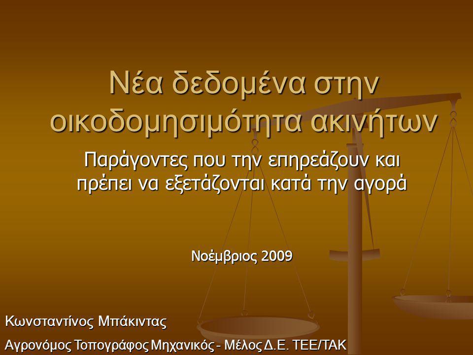 Νέα δεδομένα στην οικοδομησιμότητα ακινήτων Παράγοντες που την επηρεάζουν και πρέπει να εξετάζονται κατά την αγορά Νοέμβριος 2009 Κωνσταντίνος Μπάκιντ