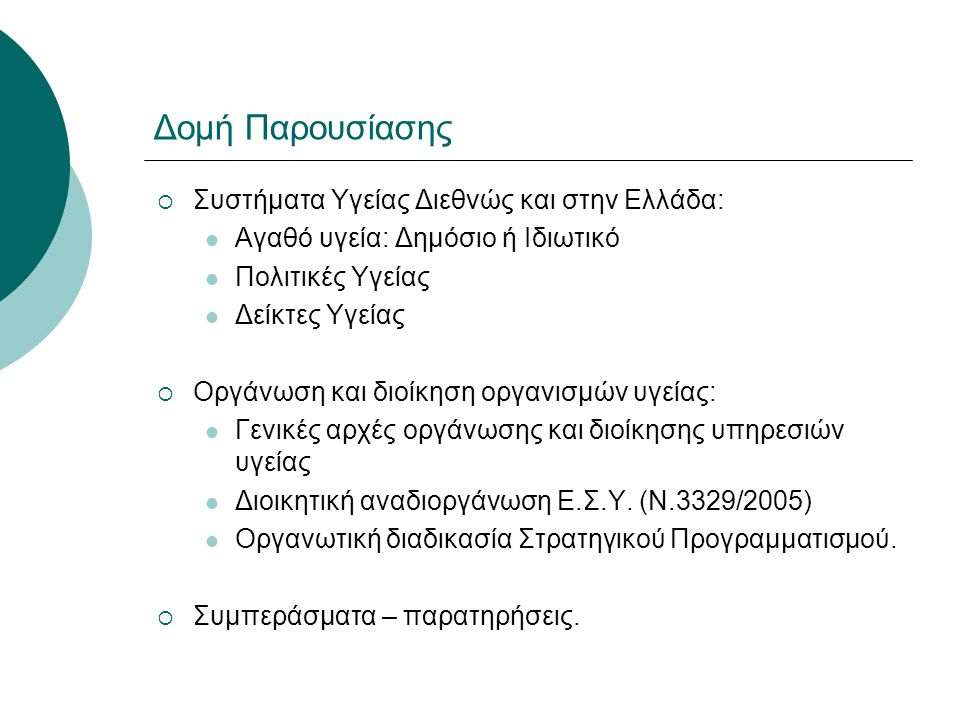 Δομή Παρουσίασης  Συστήματα Υγείας Διεθνώς και στην Ελλάδα:  Αγαθό υγεία: Δημόσιο ή Ιδιωτικό  Πολιτικές Υγείας  Δείκτες Υγείας  Οργάνωση και διοί