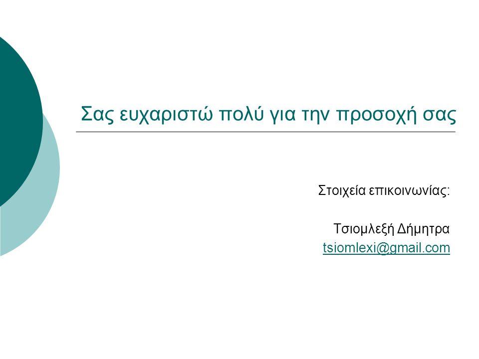 Σας ευχαριστώ πολύ για την προσοχή σας Στοιχεία επικοινωνίας: Τσιομλεξή Δήμητρα tsiomlexi@gmail.com