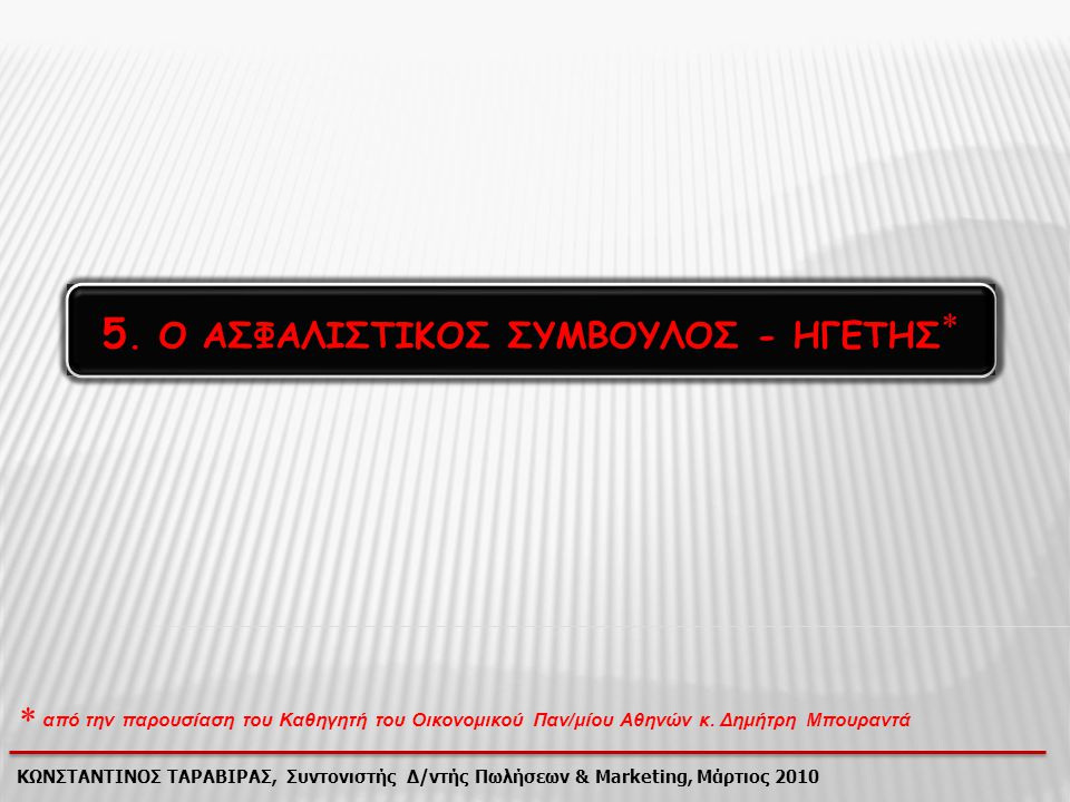 5. Ο ΑΣΦΑΛΙΣΤΙΚΟΣ ΣΥΜΒΟΥΛΟΣ - ΗΓΕΤΗΣ 5. Ο ΑΣΦΑΛΙΣΤΙΚΟΣ ΣΥΜΒΟΥΛΟΣ - ΗΓΕΤΗΣ  ΚΩΝΣΤΑΝΤΙΝΟΣ ΤΑΡΑΒΙΡΑΣ, Συντονιστής Δ/ντής Πωλήσεων & Marketing, Μάρτιος 2